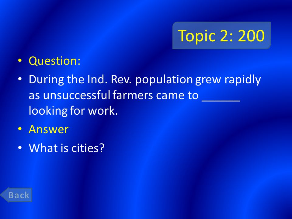 Topic 2: 200 Question: During the Ind. Rev. population grew rapidly as unsuccessful farmers came to ______ looking for work. Answer What is cities?