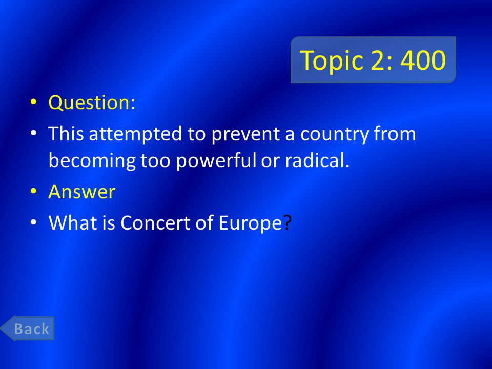 Topic 2: 400 Question: This attempted to prevent a country from becoming too powerful or radical. Answer What is Concert of Europe?
