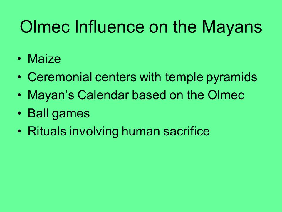 Olmec Influence on the Mayans Maize Ceremonial centers with temple pyramids Mayan's Calendar based on the Olmec Ball games Rituals involving human sacrifice