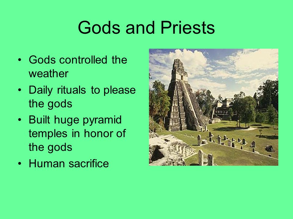 Gods and Priests Gods controlled the weather Daily rituals to please the gods Built huge pyramid temples in honor of the gods Human sacrifice