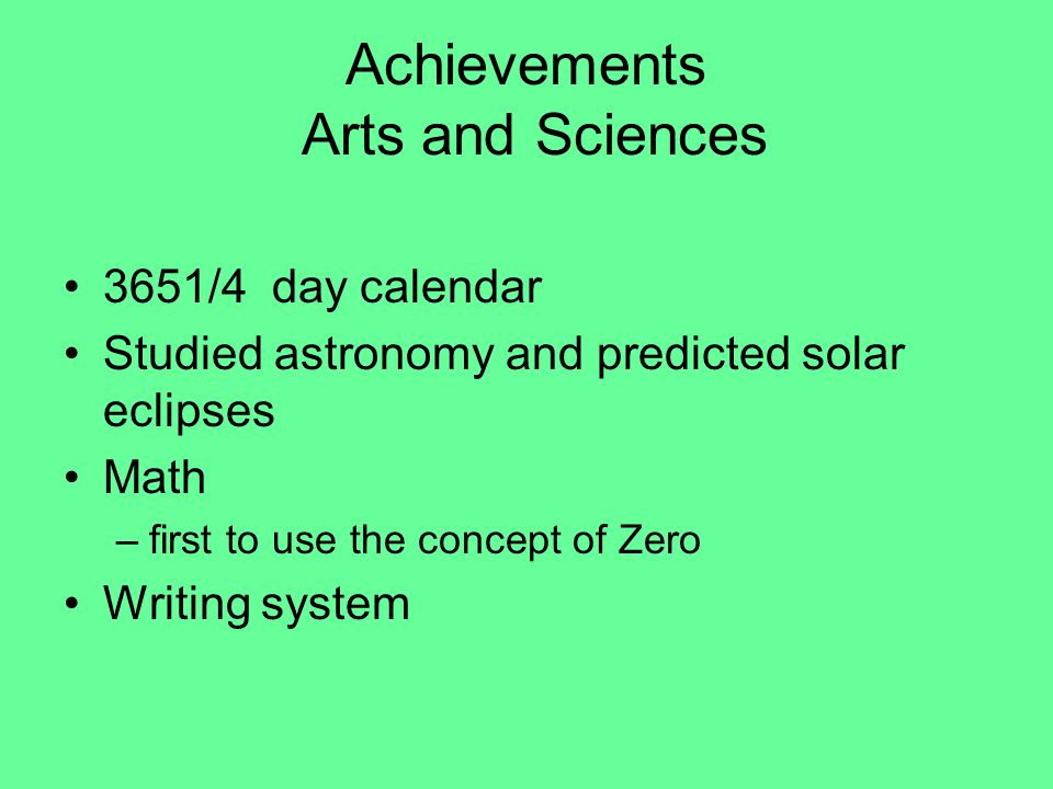 Achievements Arts and Sciences 3651/4 day calendar Studied astronomy and predicted solar eclipses Math –first to use the concept of Zero Writing system