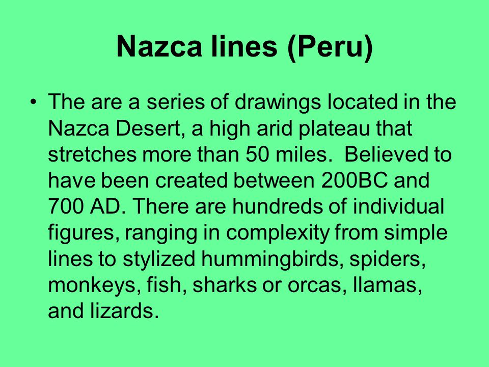 Nazca lines (Peru) The are a series of drawings located in the Nazca Desert, a high arid plateau that stretches more than 50 miles.