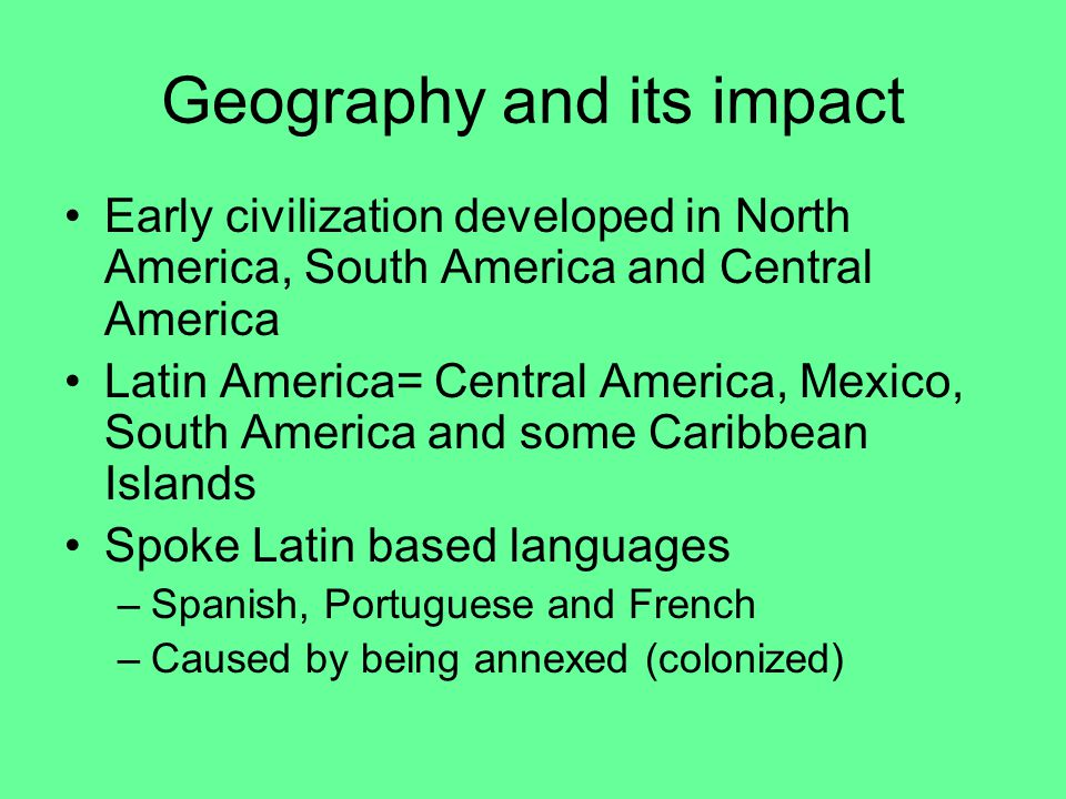Geography and its impact Early civilization developed in North America, South America and Central America Latin America= Central America, Mexico, South America and some Caribbean Islands Spoke Latin based languages –Spanish, Portuguese and French –Caused by being annexed (colonized)
