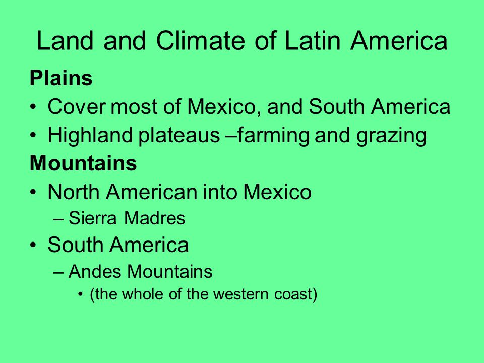 Land and Climate of Latin America Plains Cover most of Mexico, and South America Highland plateaus –farming and grazing Mountains North American into Mexico –Sierra Madres South America –Andes Mountains (the whole of the western coast)