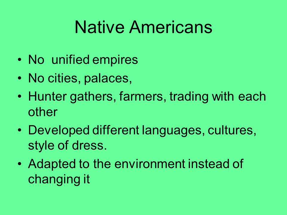 Native Americans No unified empires No cities, palaces, Hunter gathers, farmers, trading with each other Developed different languages, cultures, style of dress.