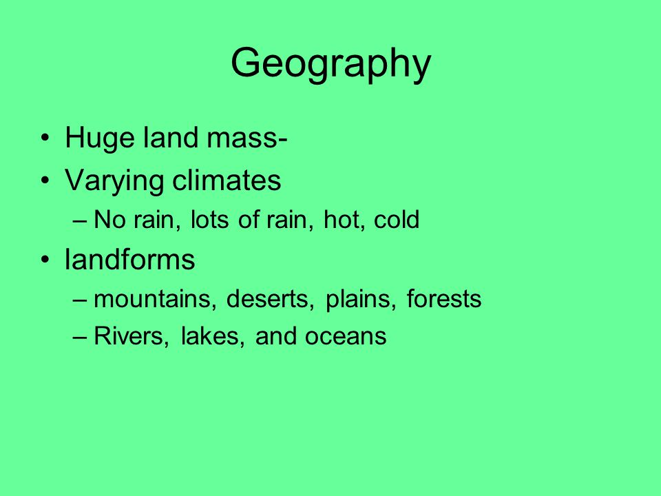 Geography Huge land mass- Varying climates –No rain, lots of rain, hot, cold landforms –mountains, deserts, plains, forests –Rivers, lakes, and oceans