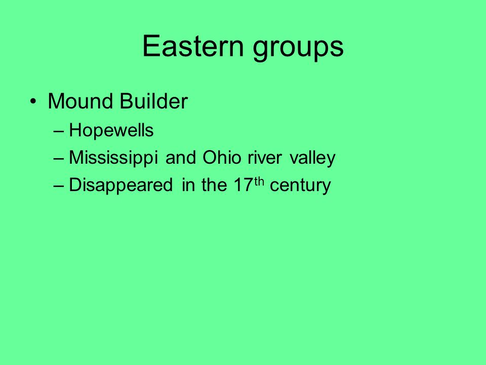Eastern groups Mound Builder –Hopewells –Mississippi and Ohio river valley –Disappeared in the 17 th century