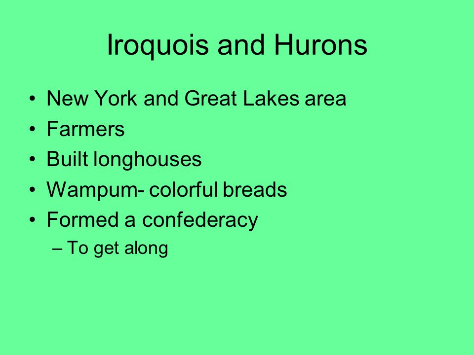Iroquois and Hurons New York and Great Lakes area Farmers Built longhouses Wampum- colorful breads Formed a confederacy –To get along