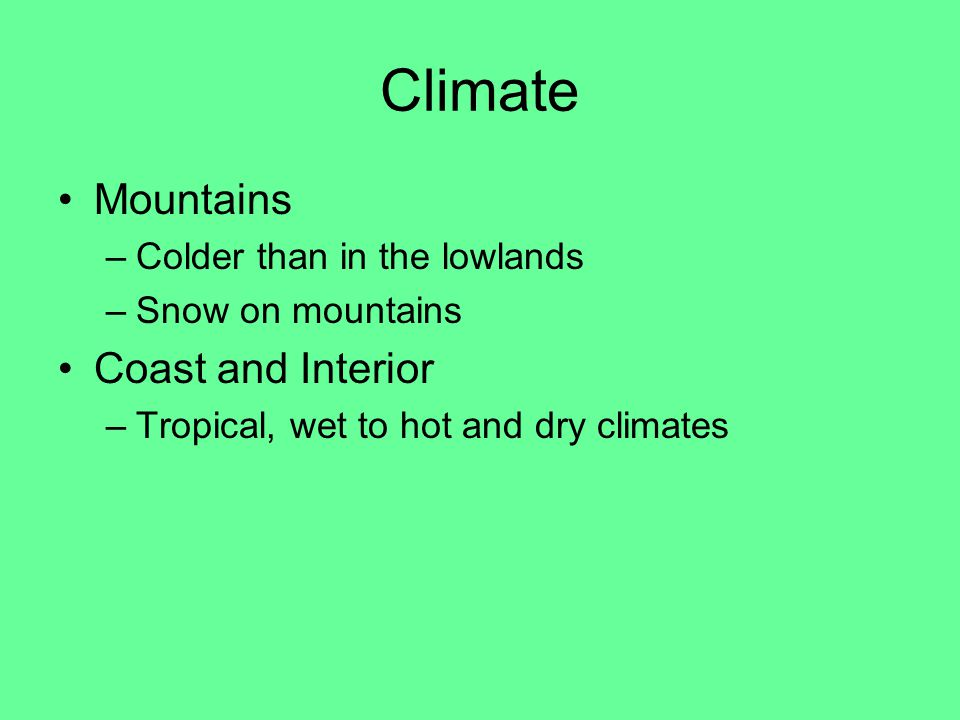 Climate Mountains –Colder than in the lowlands –Snow on mountains Coast and Interior –Tropical, wet to hot and dry climates