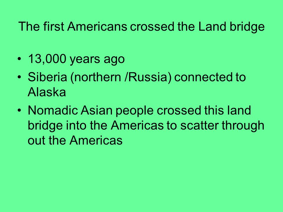 The first Americans crossed the Land bridge 13,000 years ago Siberia (northern /Russia) connected to Alaska Nomadic Asian people crossed this land bridge into the Americas to scatter through out the Americas
