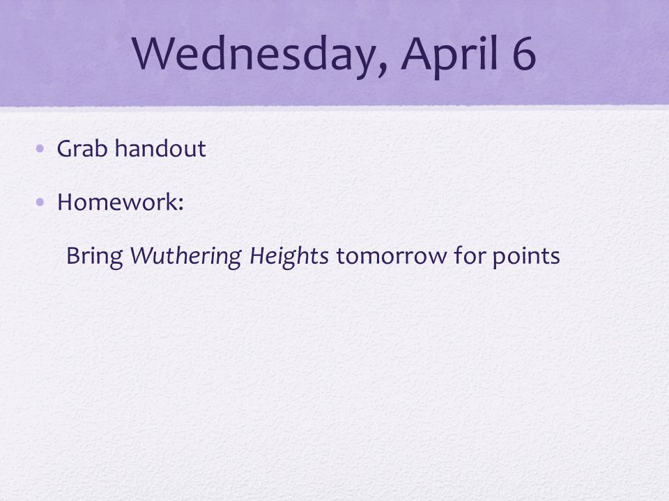 Wednesday, April 6 Grab handout Homework: Bring Wuthering Heights tomorrow for points