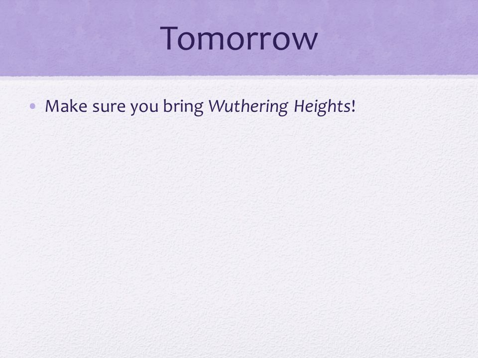 Tomorrow Make sure you bring Wuthering Heights!