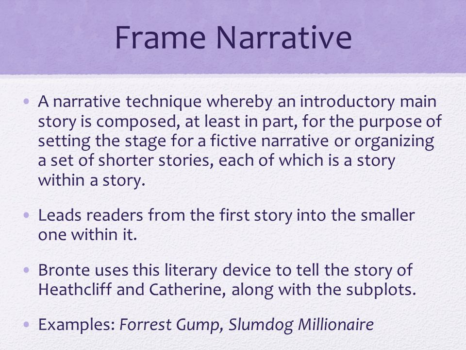 Frame Narrative A narrative technique whereby an introductory main story is composed, at least in part, for the purpose of setting the stage for a fictive narrative or organizing a set of shorter stories, each of which is a story within a story.