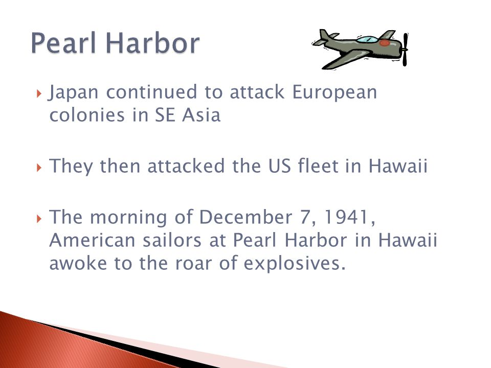  Japan continued to attack European colonies in SE Asia  They then attacked the US fleet in Hawaii  The morning of December 7, 1941, American sailors at Pearl Harbor in Hawaii awoke to the roar of explosives.