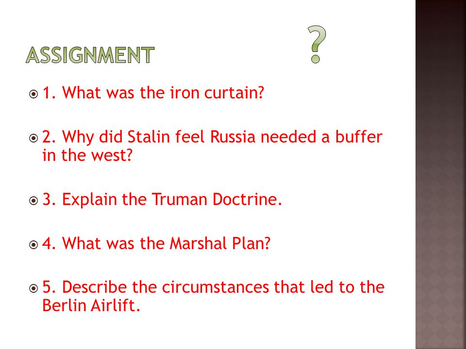  1. What was the iron curtain?  2. Why did Stalin feel Russia needed a buffer in the west?  3. Explain the Truman Doctrine.  4. What was the Marsh