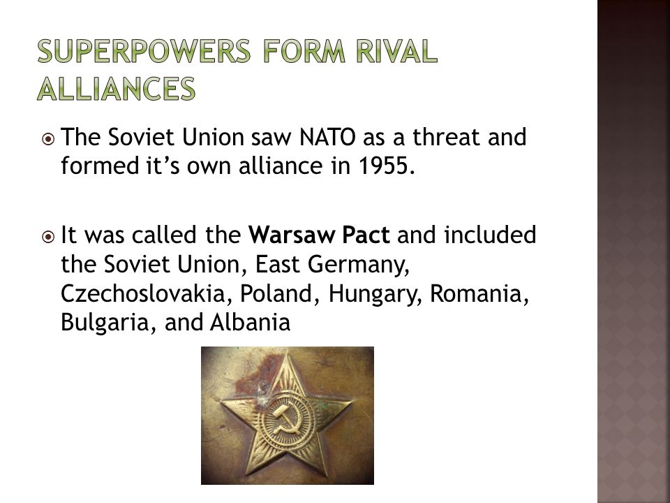  The Soviet Union saw NATO as a threat and formed it's own alliance in 1955.  It was called the Warsaw Pact and included the Soviet Union, East Germ