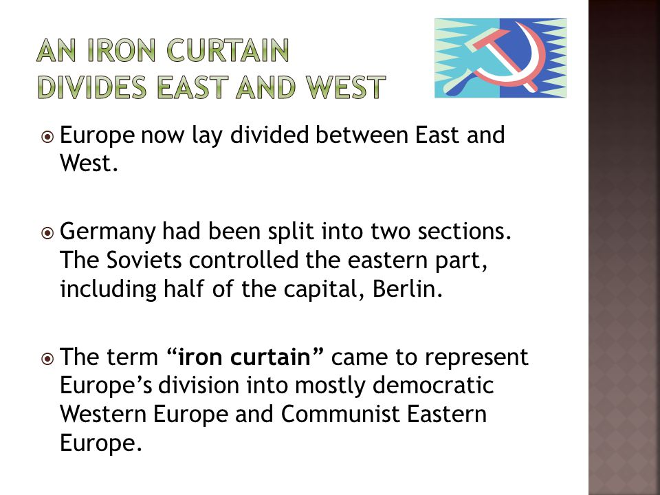  Europe now lay divided between East and West.  Germany had been split into two sections. The Soviets controlled the eastern part, including half of