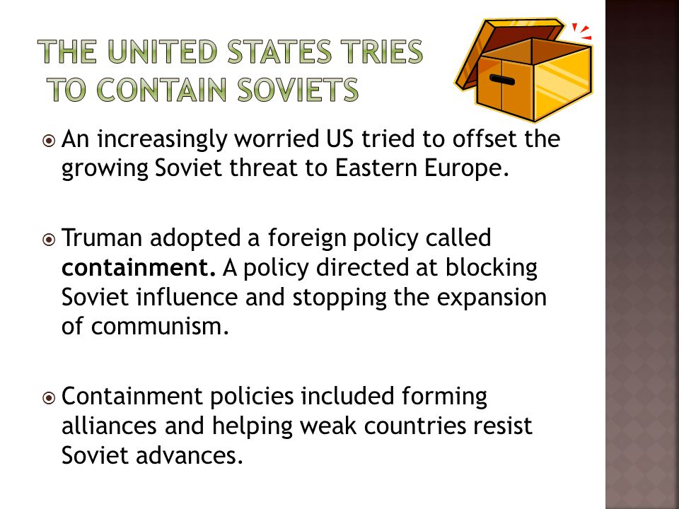  An increasingly worried US tried to offset the growing Soviet threat to Eastern Europe.  Truman adopted a foreign policy called containment. A poli