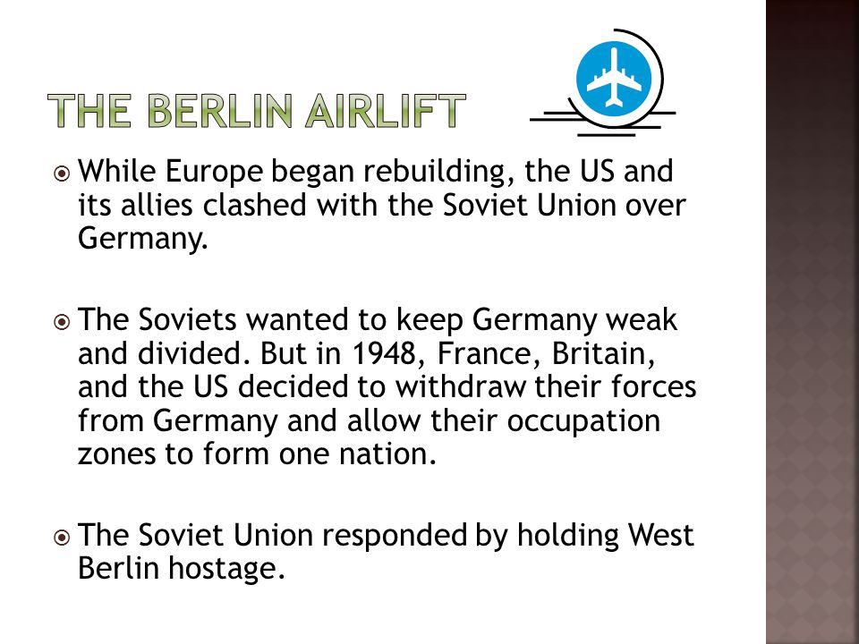  While Europe began rebuilding, the US and its allies clashed with the Soviet Union over Germany.  The Soviets wanted to keep Germany weak and divid