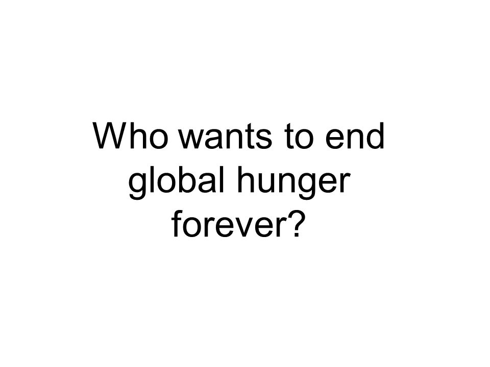 Who wants to end global hunger forever?