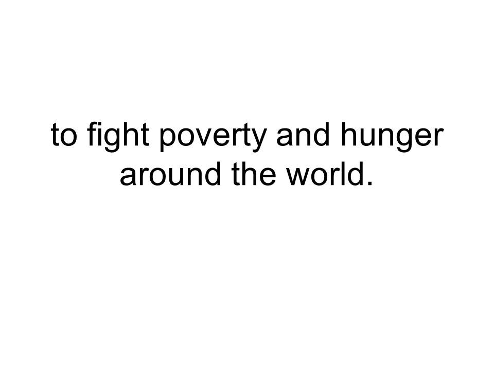 to fight poverty and hunger around the world.