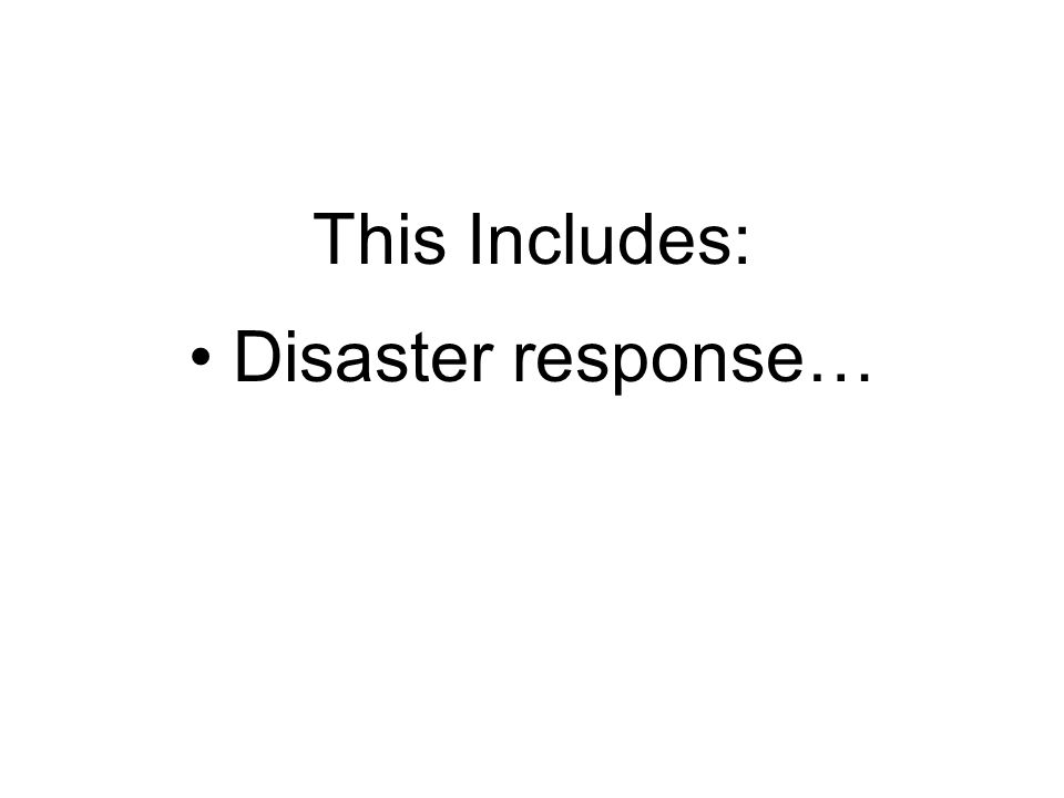 This Includes: Disaster response…