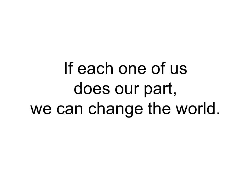 If each one of us does our part, we can change the world.