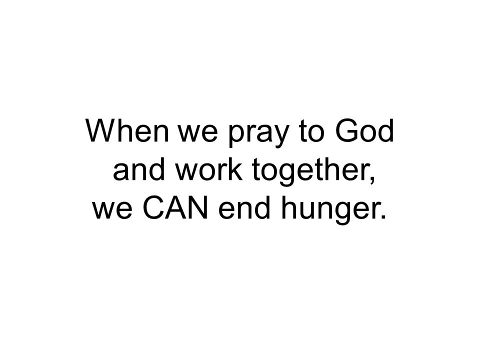 When we pray to God and work together, we CAN end hunger.