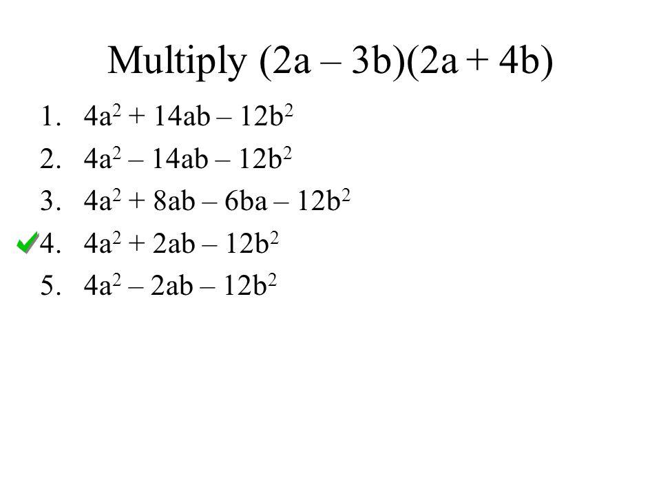 Multiply (2a – 3b)(2a + 4b) 1.4a 2 + 14ab – 12b 2 2.4a 2 – 14ab – 12b 2 3.4a 2 + 8ab – 6ba – 12b 2 4.4a 2 + 2ab – 12b 2 5.4a 2 – 2ab – 12b 2
