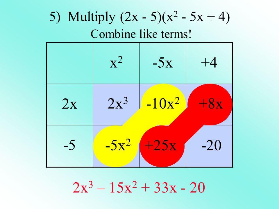 x2x2 -5x+4 2x -5 5) Multiply (2x - 5)(x 2 - 5x + 4) Combine like terms! 2x 3 -5x 2 -10x 2 +25x +8x -20 2x 3 – 15x 2 + 33x - 20
