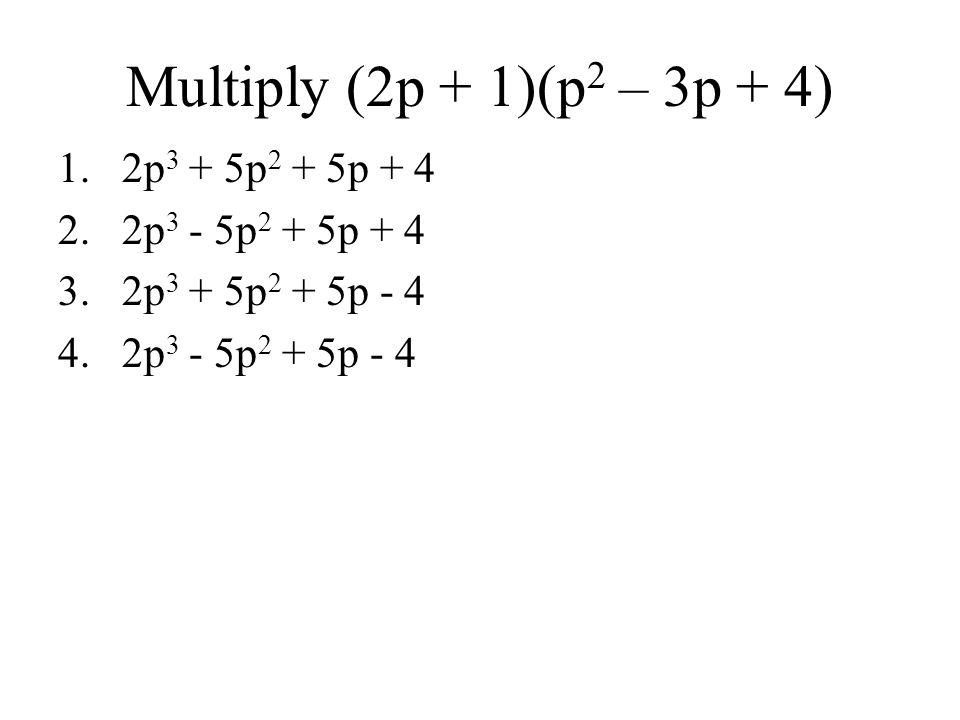 Multiply (2p + 1)(p 2 – 3p + 4) 1.2p 3 + 5p 2 + 5p + 4 2.2p 3 - 5p 2 + 5p + 4 3.2p 3 + 5p 2 + 5p - 4 4.2p 3 - 5p 2 + 5p - 4