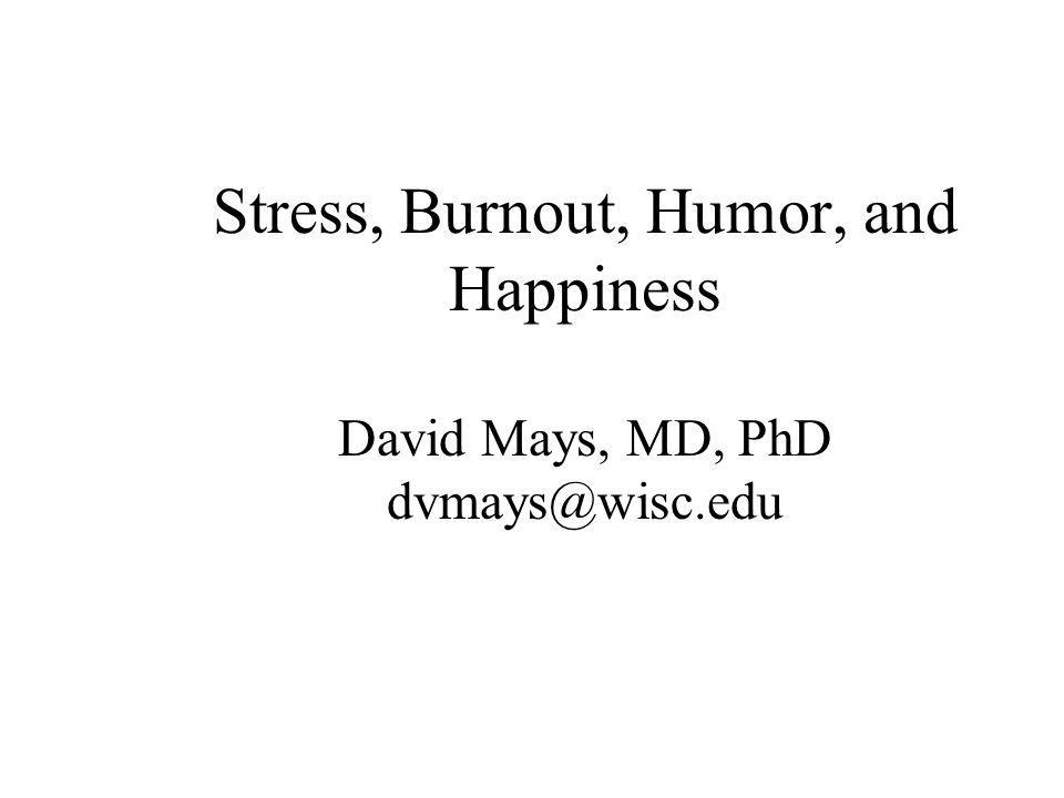 Stress, Burnout, Humor, and Happiness David Mays, MD, PhD dvmays@wisc.edu
