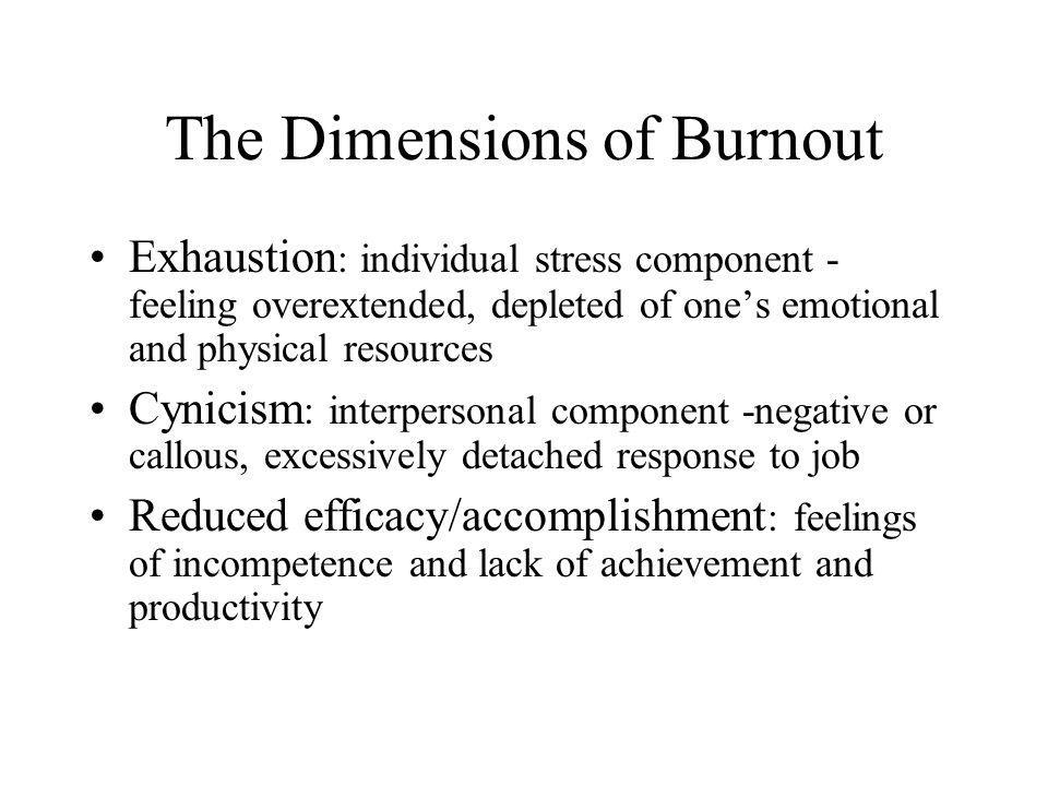 The Dimensions of Burnout Exhaustion : individual stress component - feeling overextended, depleted of one's emotional and physical resources Cynicism