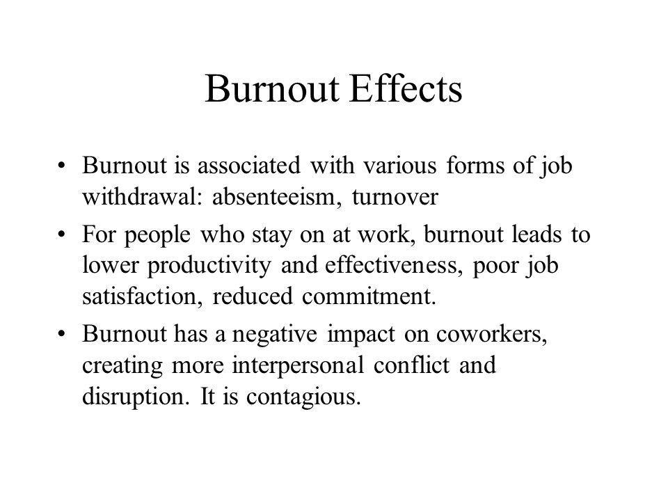 Burnout Effects Burnout is associated with various forms of job withdrawal: absenteeism, turnover For people who stay on at work, burnout leads to low