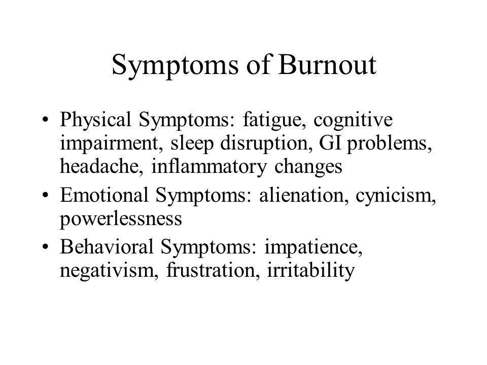 Symptoms of Burnout Physical Symptoms: fatigue, cognitive impairment, sleep disruption, GI problems, headache, inflammatory changes Emotional Symptoms