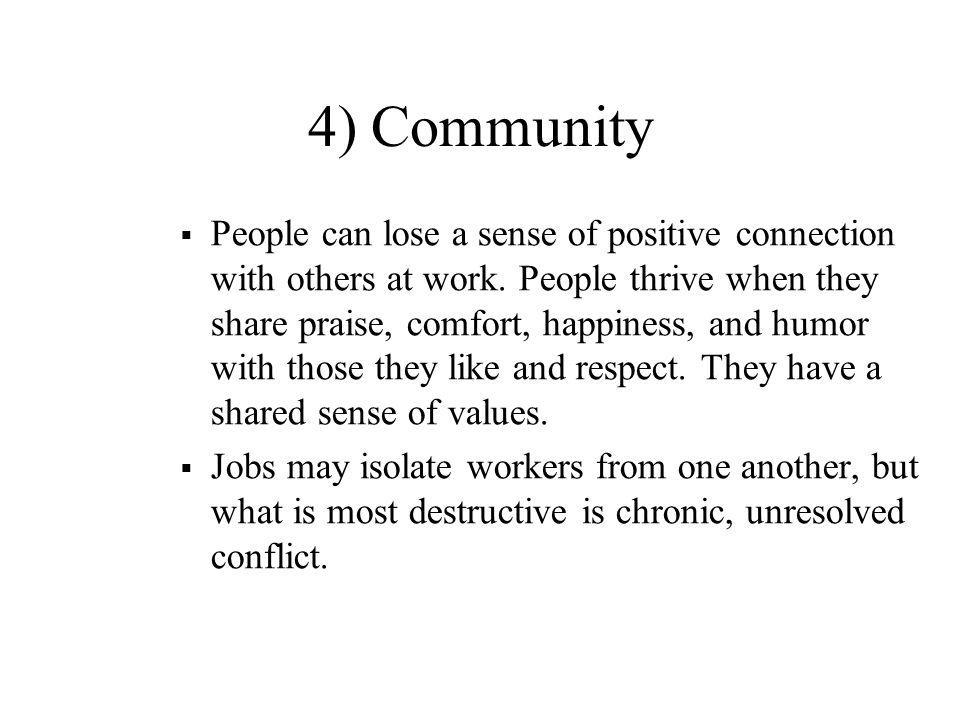 4) Community  People can lose a sense of positive connection with others at work. People thrive when they share praise, comfort, happiness, and humor