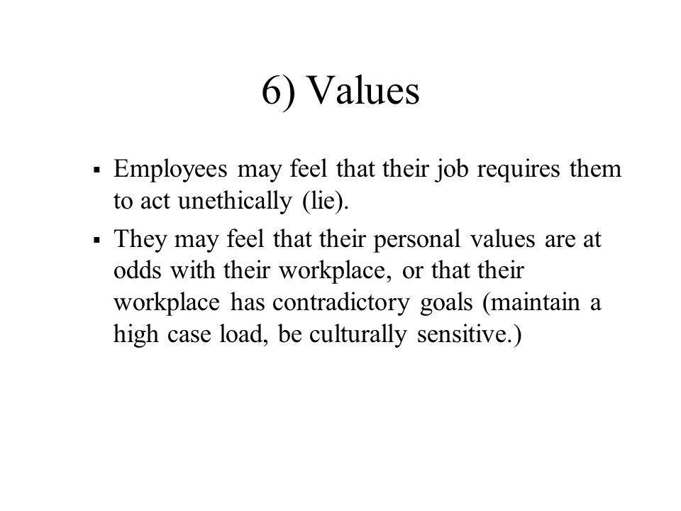 6) Values  Employees may feel that their job requires them to act unethically (lie).  They may feel that their personal values are at odds with thei