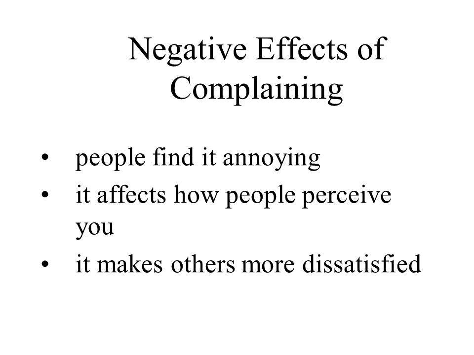 people find it annoying it affects how people perceive you it makes others more dissatisfied Negative Effects of Complaining