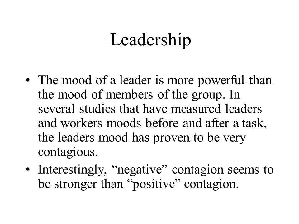 Leadership The mood of a leader is more powerful than the mood of members of the group. In several studies that have measured leaders and workers mood