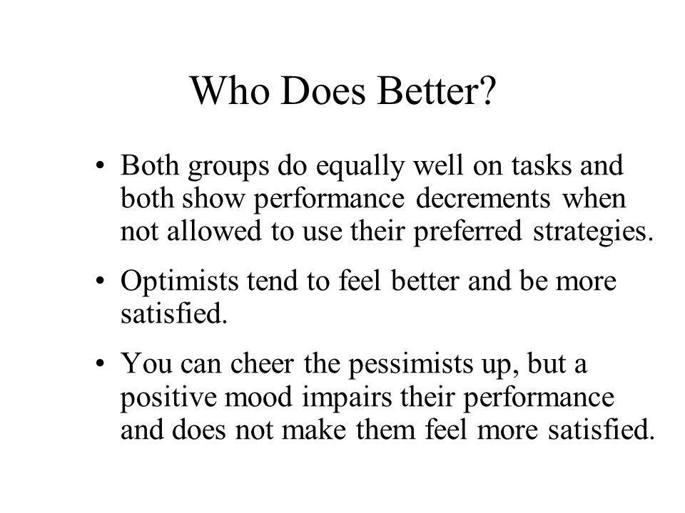 Who Does Better? Both groups do equally well on tasks and both show performance decrements when not allowed to use their preferred strategies. Optimis