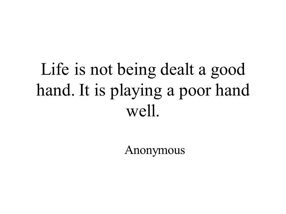 Life is not being dealt a good hand. It is playing a poor hand well. Anonymous