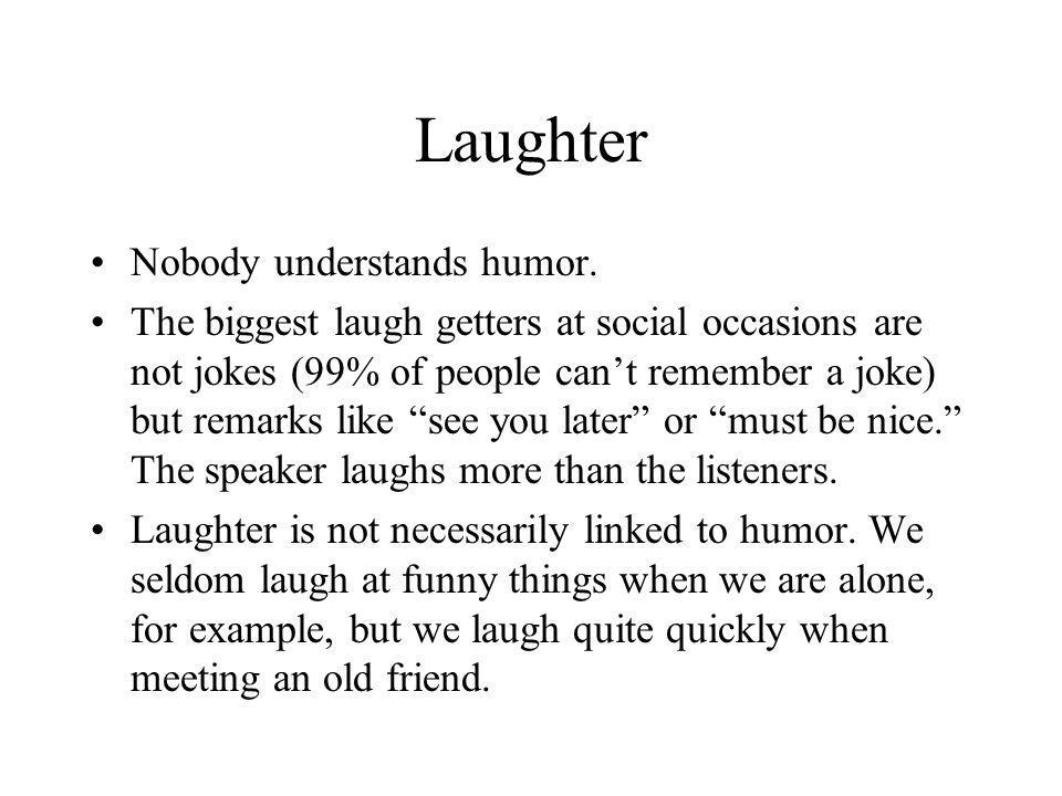 Laughter Nobody understands humor. The biggest laugh getters at social occasions are not jokes (99% of people can't remember a joke) but remarks like
