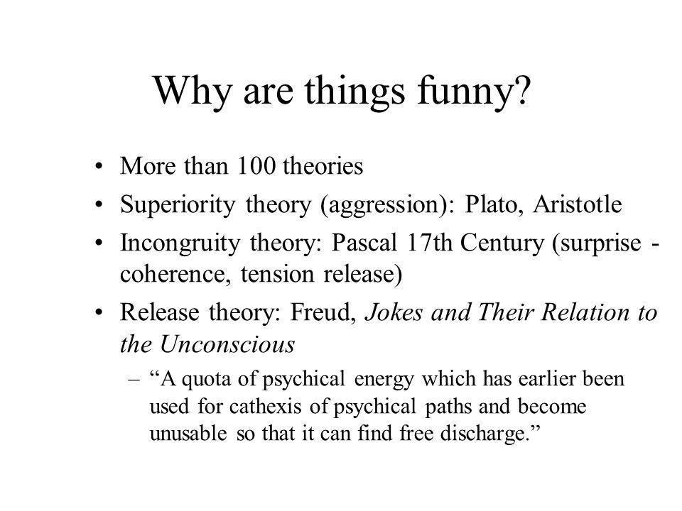 Why are things funny? More than 100 theories Superiority theory (aggression): Plato, Aristotle Incongruity theory: Pascal 17th Century (surprise - coh