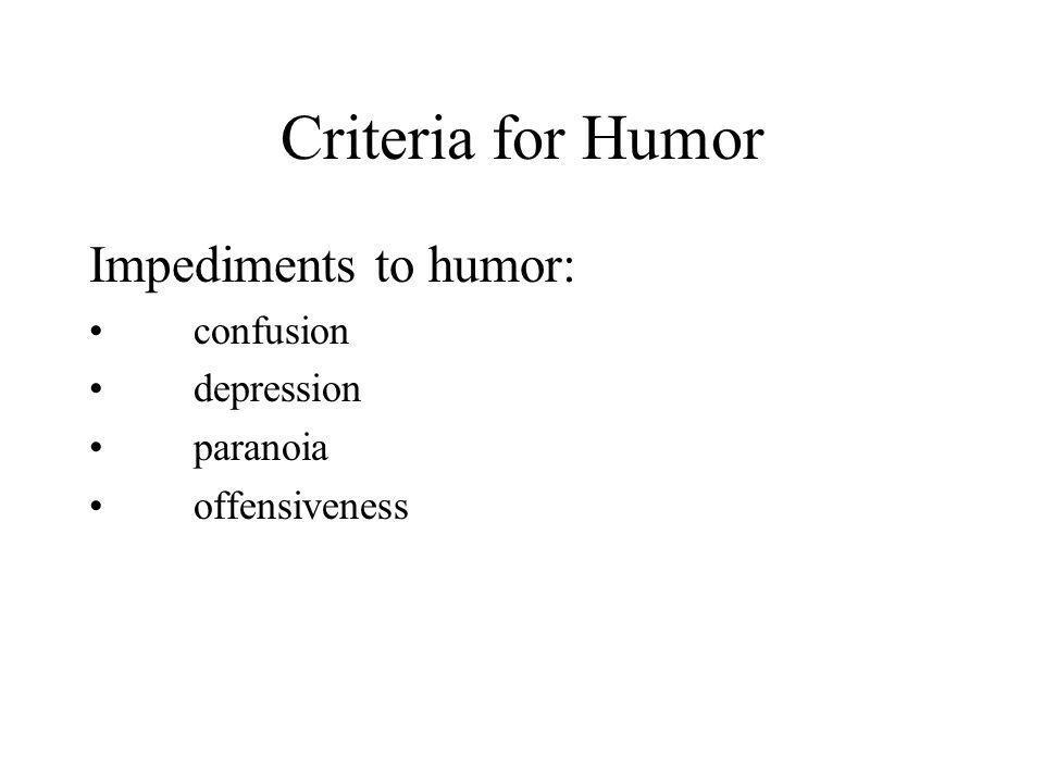 Criteria for Humor Impediments to humor: confusion depression paranoia offensiveness