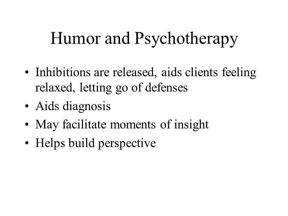Humor and Psychotherapy Inhibitions are released, aids clients feeling relaxed, letting go of defenses Aids diagnosis May facilitate moments of insigh