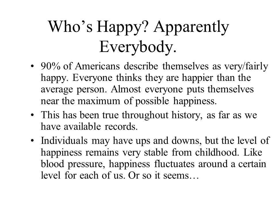 Who's Happy? Apparently Everybody. 90% of Americans describe themselves as very/fairly happy. Everyone thinks they are happier than the average person