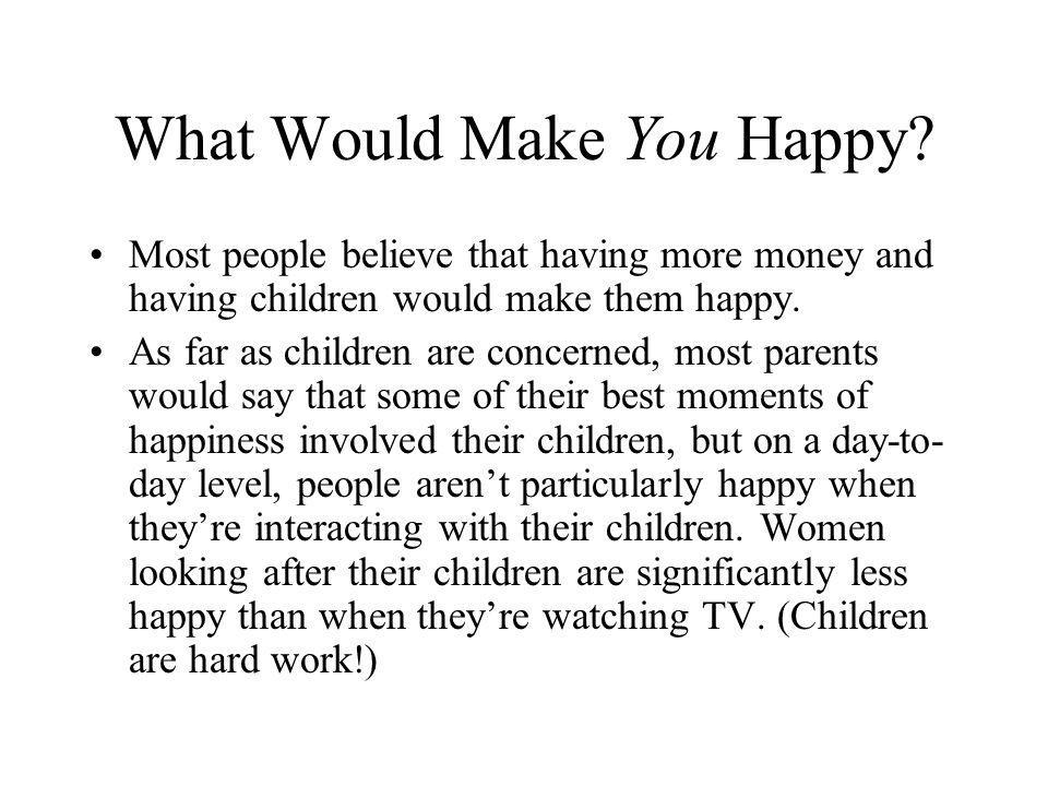 What Would Make You Happy? Most people believe that having more money and having children would make them happy. As far as children are concerned, mos