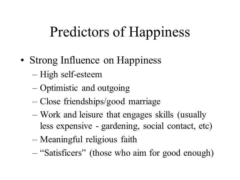 Predictors of Happiness Strong Influence on Happiness –High self-esteem –Optimistic and outgoing –Close friendships/good marriage –Work and leisure th