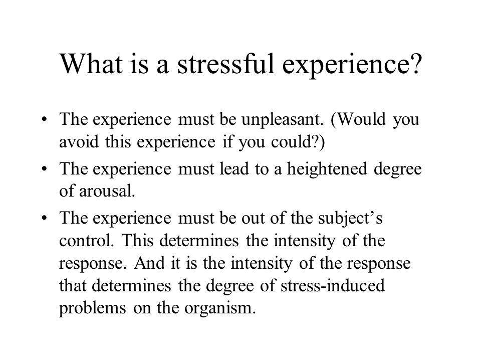 What is a stressful experience? The experience must be unpleasant. (Would you avoid this experience if you could?) The experience must lead to a heigh