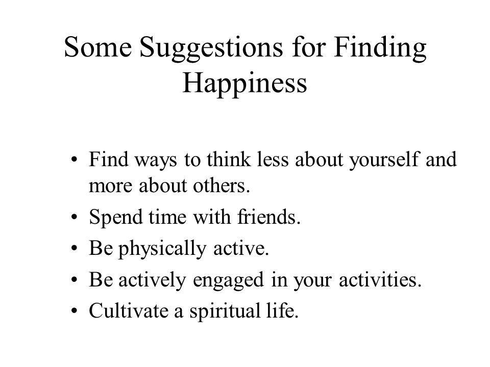 Some Suggestions for Finding Happiness Find ways to think less about yourself and more about others. Spend time with friends. Be physically active. Be
